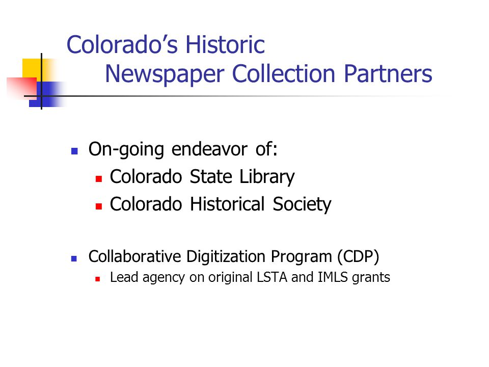 Colorado's Historic Newspaper Collection Partners On-going endeavor of: Colorado State Library Colorado Historical Society Collaborative Digitization Program (CDP) Lead agency on original LSTA and IMLS grants