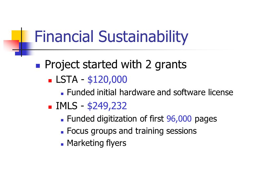 Financial Sustainability Project started with 2 grants LSTA - $120,000 Funded initial hardware and software license IMLS - $249,232 Funded digitization of first 96,000 pages Focus groups and training sessions Marketing flyers