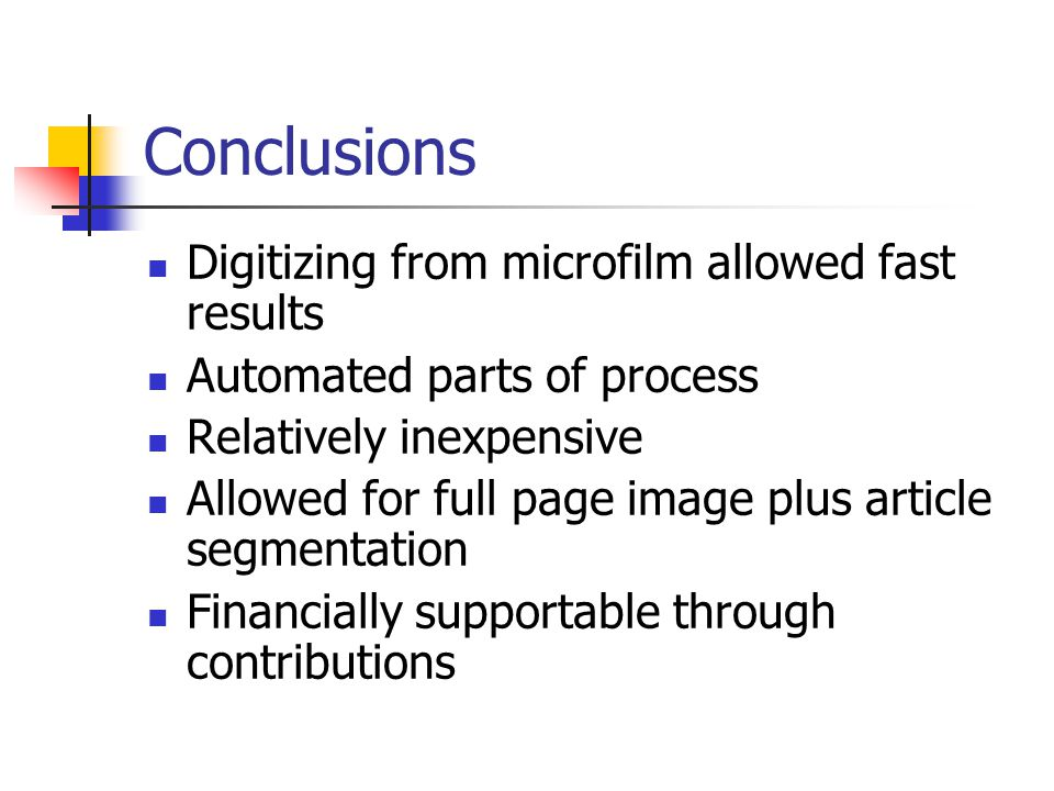 Conclusions Digitizing from microfilm allowed fast results Automated parts of process Relatively inexpensive Allowed for full page image plus article segmentation Financially supportable through contributions