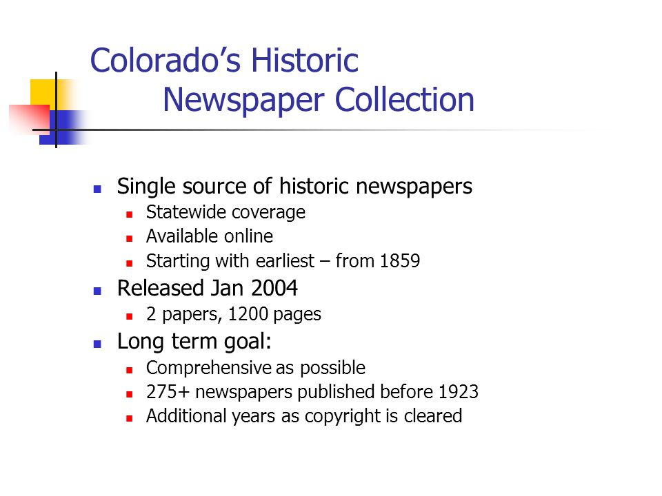 Colorado's Historic Newspaper Collection Single source of historic newspapers Statewide coverage Available online Starting with earliest – from 1859 Released Jan 2004 2 papers, 1200 pages Long term goal: Comprehensive as possible 275+ newspapers published before 1923 Additional years as copyright is cleared