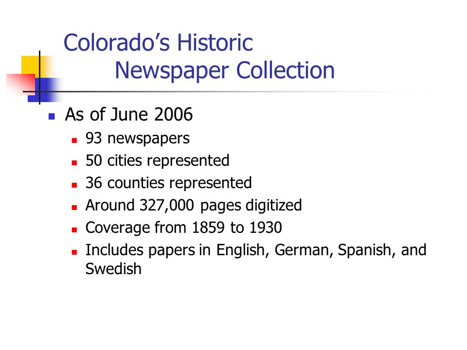 Colorado's Historic Newspaper Collection As of June 2006 93 newspapers 50 cities represented 36 counties represented Around 327,000 pages digitized Coverage from 1859 to 1930 Includes papers in English, German, Spanish, and Swedish
