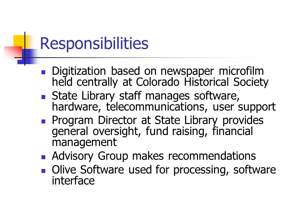 Responsibilities Digitization based on newspaper microfilm held centrally at Colorado Historical Society State Library staff manages software, hardware, telecommunications, user support Program Director at State Library provides general oversight, fund raising, financial management Advisory Group makes recommendations Olive Software used for processing, software interface