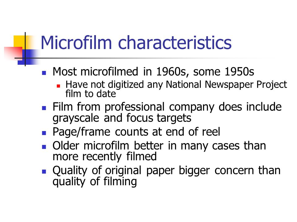 Microfilm characteristics Most microfilmed in 1960s, some 1950s Have not digitized any National Newspaper Project film to date Film from professional company does include grayscale and focus targets Page/frame counts at end of reel Older microfilm better in many cases than more recently filmed Quality of original paper bigger concern than quality of filming