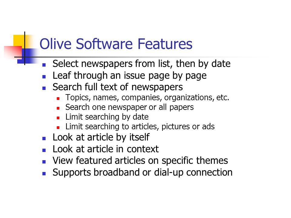 Olive Software Features Select newspapers from list, then by date Leaf through an issue page by page Search full text of newspapers Topics, names, companies, organizations, etc.