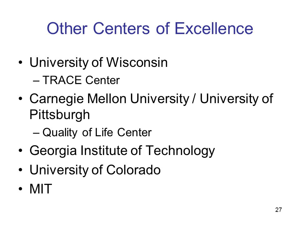 27 Other Centers of Excellence University of Wisconsin –TRACE Center Carnegie Mellon University / University of Pittsburgh –Quality of Life Center Georgia Institute of Technology University of Colorado MIT