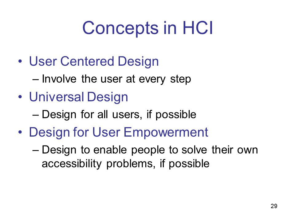 29 Concepts in HCI User Centered Design –Involve the user at every step Universal Design –Design for all users, if possible Design for User Empowerment –Design to enable people to solve their own accessibility problems, if possible