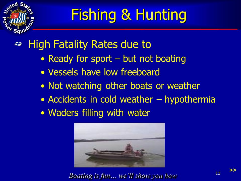 Boating is fun… we'll show you how Fishing & Hunting High Fatality Rates due to Ready for sport – but not boating Vessels have low freeboard Not watching other boats or weather Accidents in cold weather – hypothermia Waders filling with water 15 >>