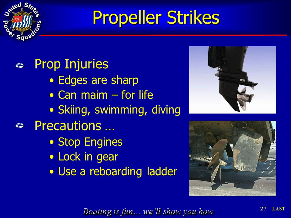 Boating is fun… we'll show you how Propeller Strikes Prop Injuries Edges are sharp Can maim – for life Skiing, swimming, diving Precautions … Stop Engines Lock in gear Use a reboarding ladder 27 LAST