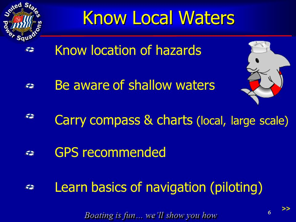 Boating is fun… we'll show you how Know Local Waters Know location of hazards Be aware of shallow waters Carry compass & charts (local, large scale) GPS recommended Learn basics of navigation (piloting) 6 >>