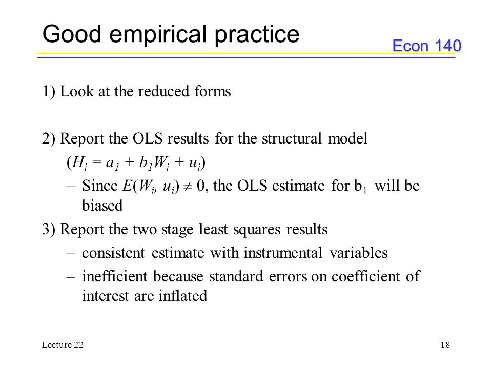 Econ 140 Lecture 2218 Good empirical practice 1) Look at the reduced forms 2) Report the OLS results for the structural model (H i = a 1 + b 1 W i + u i ) –Since E(W i, u i )  0, the OLS estimate for b 1 will be biased 3) Report the two stage least squares results –consistent estimate with instrumental variables –inefficient because standard errors on coefficient of interest are inflated