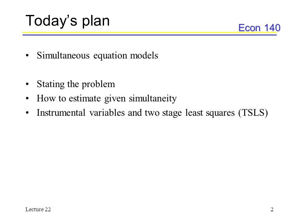 Econ 140 Lecture 222 Today's plan Simultaneous equation models Stating the problem How to estimate given simultaneity Instrumental variables and two stage least squares (TSLS)