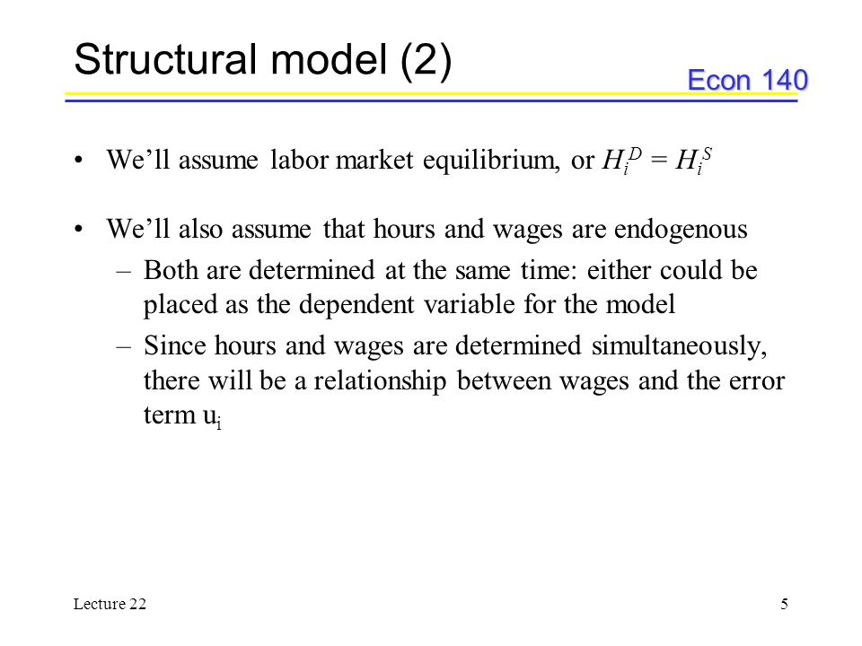Econ 140 Lecture 225 Structural model (2) We'll assume labor market equilibrium, or H i D = H i S We'll also assume that hours and wages are endogenous –Both are determined at the same time: either could be placed as the dependent variable for the model –Since hours and wages are determined simultaneously, there will be a relationship between wages and the error term u i