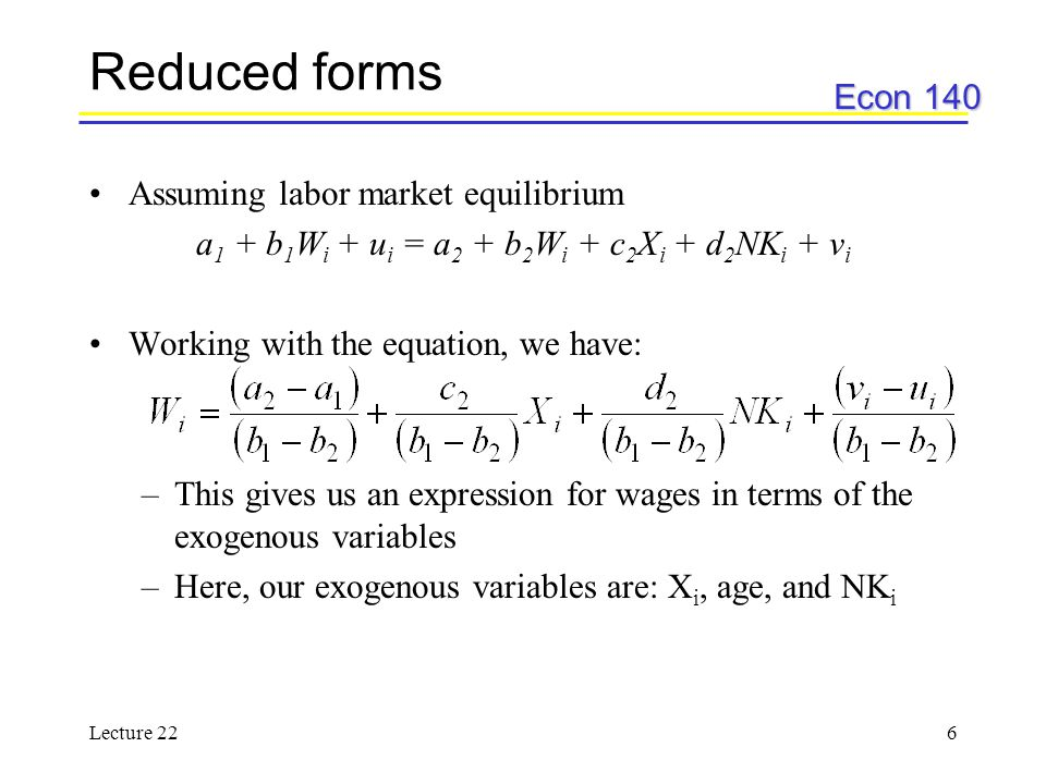 Econ 140 Lecture 226 Reduced forms Assuming labor market equilibrium a 1 + b 1 W i + u i = a 2 + b 2 W i + c 2 X i + d 2 NK i + v i Working with the equation, we have: –This gives us an expression for wages in terms of the exogenous variables –Here, our exogenous variables are: X i, age, and NK i