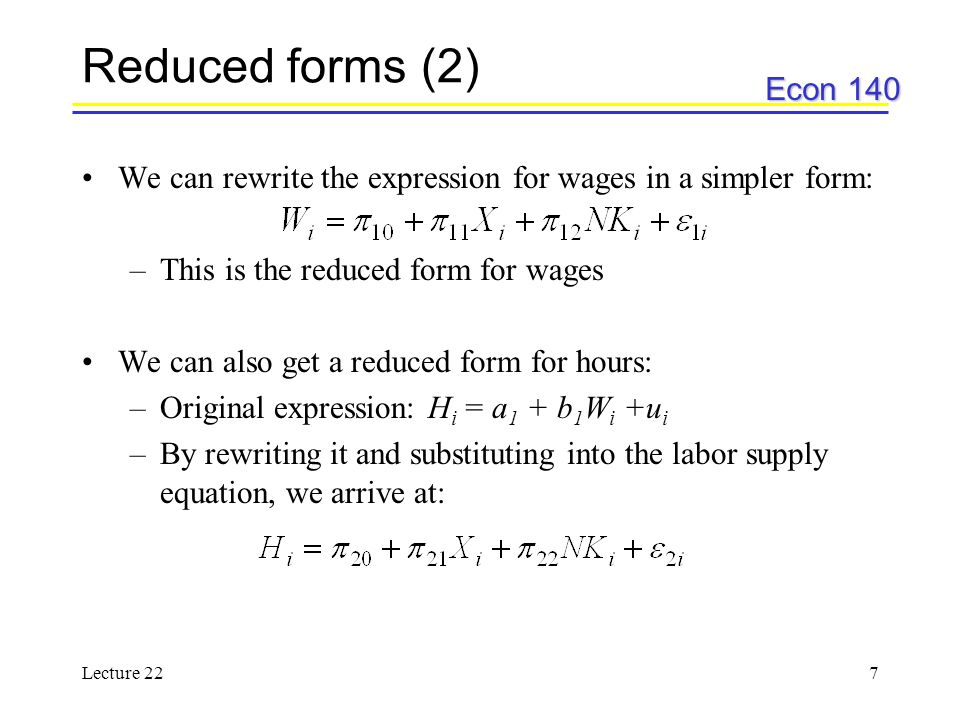 Econ 140 Lecture 227 Reduced forms (2) We can rewrite the expression for wages in a simpler form: –This is the reduced form for wages We can also get a reduced form for hours: –Original expression: H i = a 1 + b 1 W i +u i –By rewriting it and substituting into the labor supply equation, we arrive at: