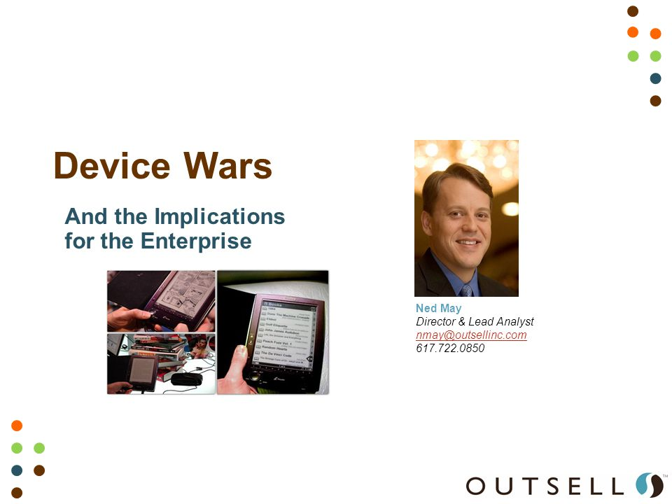 Device Wars Ned May Director & Lead Analyst nmay@outsellinc.com 617.722.0850 And the Implications for the Enterprise