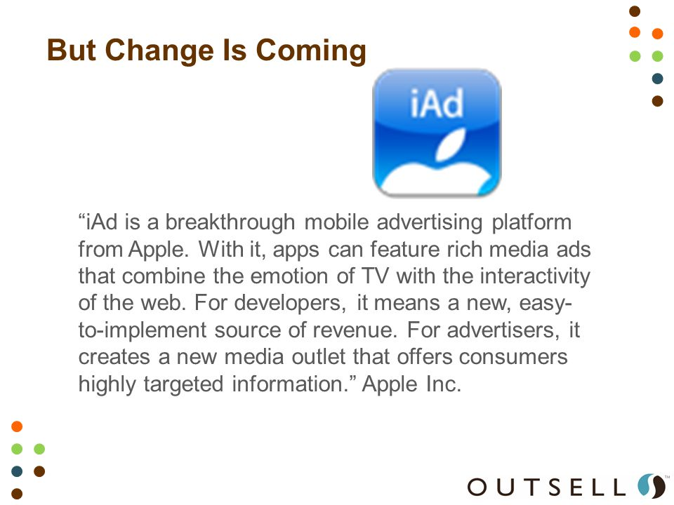 But Change Is Coming iAd is a breakthrough mobile advertising platform from Apple.