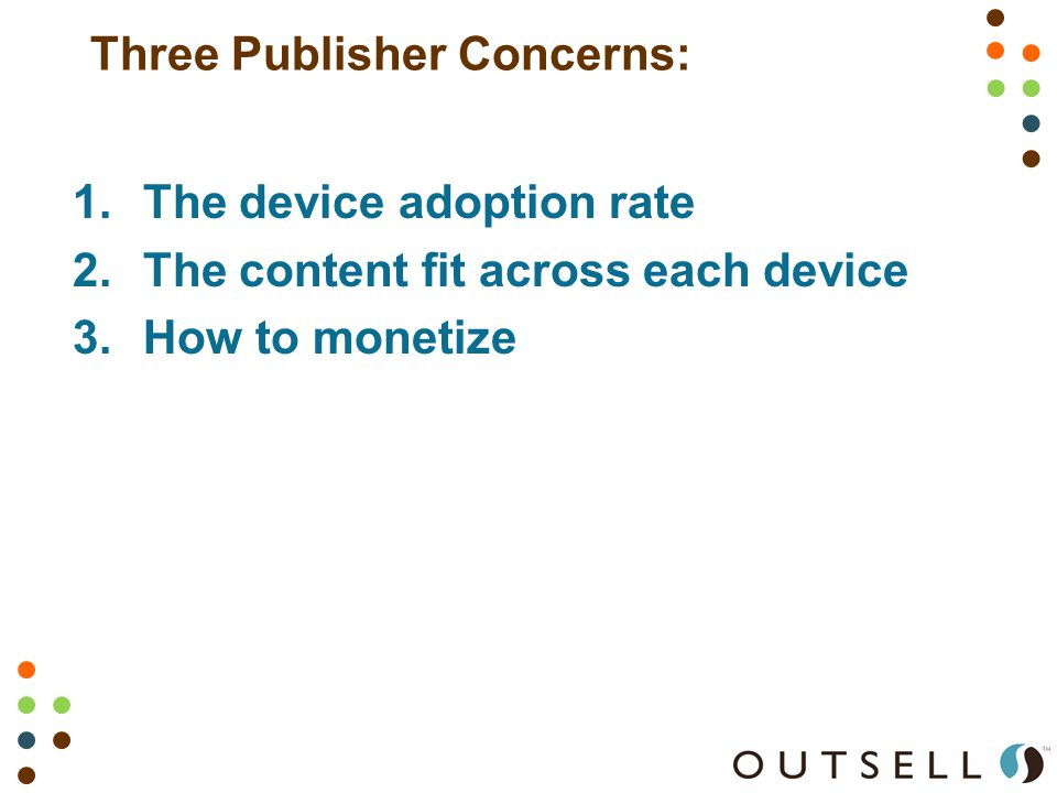 Three Publisher Concerns: 1.The device adoption rate 2.The content fit across each device 3.How to monetize