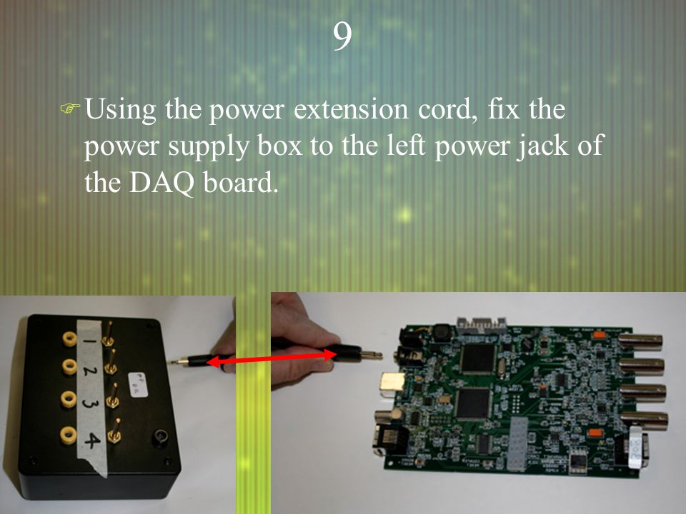 99 F Using the power extension cord, fix the power supply box to the left power jack of the DAQ board.