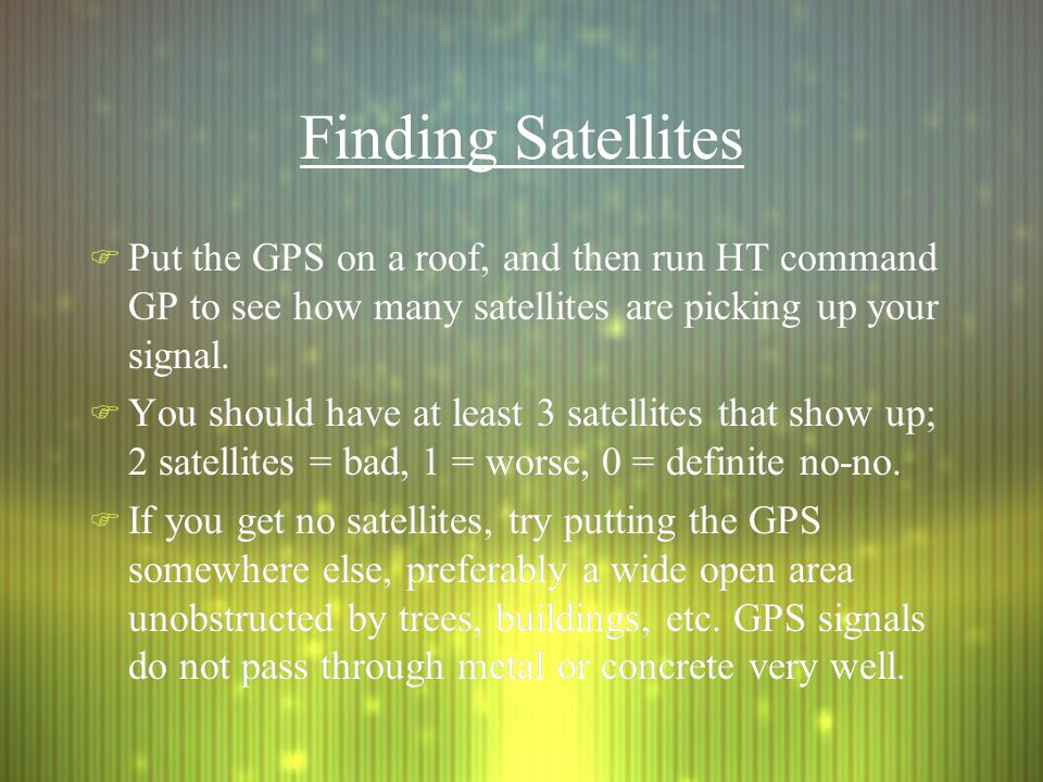 Finding Satellites F Put the GPS on a roof, and then run HT command GP to see how many satellites are picking up your signal.