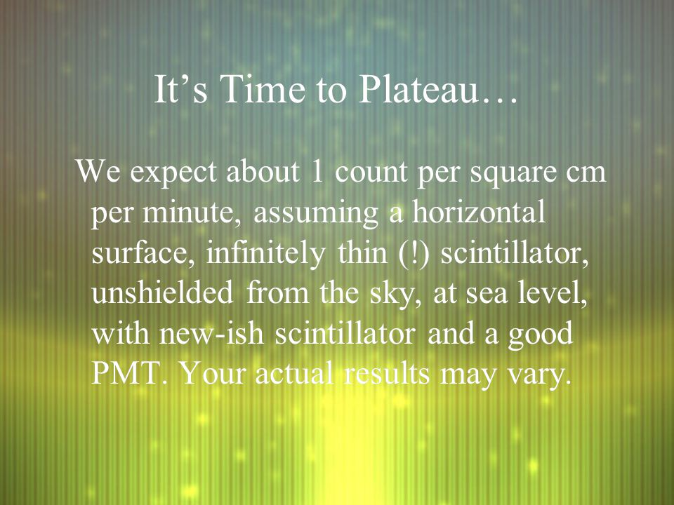 It's Time to Plateau… We expect about 1 count per square cm per minute, assuming a horizontal surface, infinitely thin (!) scintillator, unshielded from the sky, at sea level, with new-ish scintillator and a good PMT.