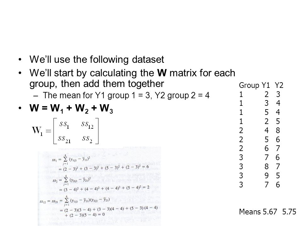 We'll use the following dataset We'll start by calculating the W matrix for each group, then add them together –The mean for Y1 group 1 = 3, Y2 group 2 = 4 W = W 1 + W 2 + W 3 Group Y1 Y2 1 2 3 1 3 4 1 5 4 1 2 5 2 4 8 2 5 6 2 6 7 3 7 6 3 8 7 3 9 5 3 7 6 Means 5.67 5.75