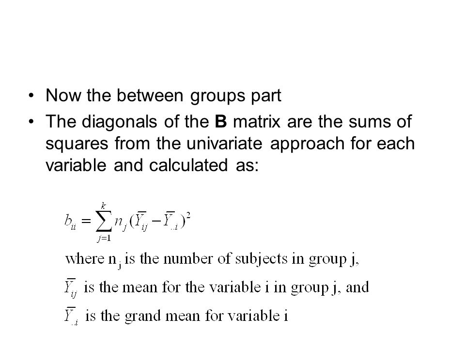 Now the between groups part The diagonals of the B matrix are the sums of squares from the univariate approach for each variable and calculated as: