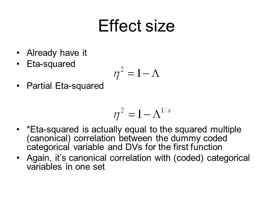 Effect size Already have it Eta-squared Partial Eta-squared *Eta-squared is actually equal to the squared multiple (canonical) correlation between the dummy coded categorical variable and DVs for the first function Again, it's canonical correlation with (coded) categorical variables in one set