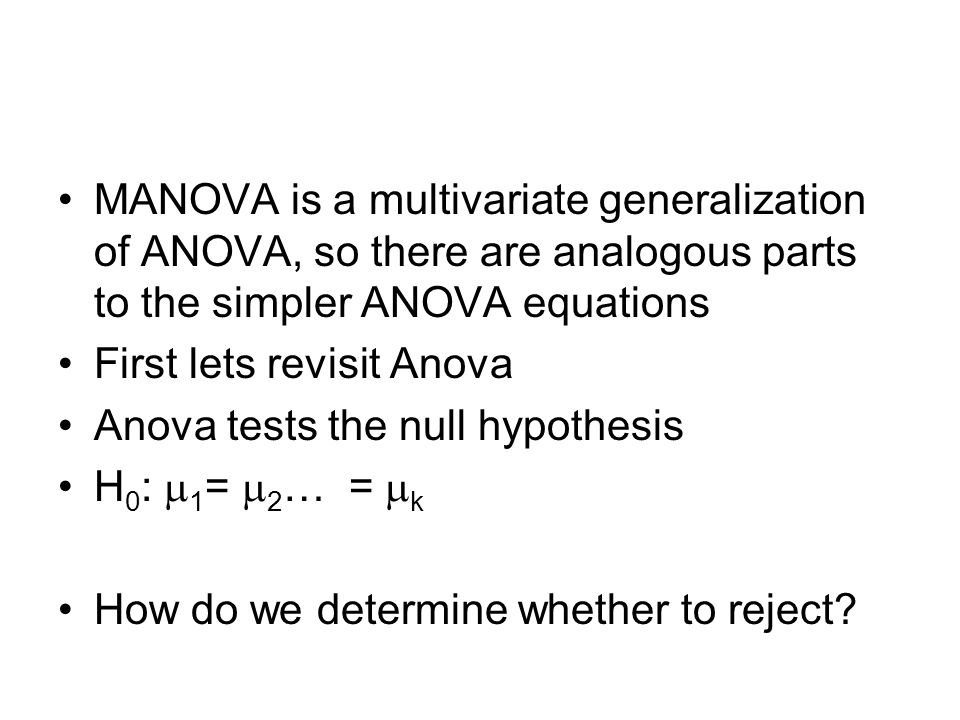 MANOVA is a multivariate generalization of ANOVA, so there are analogous parts to the simpler ANOVA equations First lets revisit Anova Anova tests the null hypothesis H 0 :  1 =  2 … =  k How do we determine whether to reject