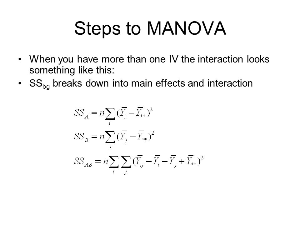 Steps to MANOVA When you have more than one IV the interaction looks something like this: SS bg breaks down into main effects and interaction