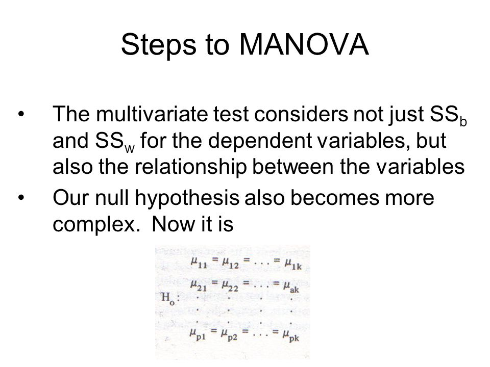 Steps to MANOVA The multivariate test considers not just SS b and SS w for the dependent variables, but also the relationship between the variables Our null hypothesis also becomes more complex.