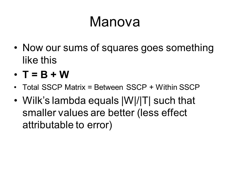 Manova Now our sums of squares goes something like this T = B + W Total SSCP Matrix = Between SSCP + Within SSCP Wilk's lambda equals |W|/|T| such that smaller values are better (less effect attributable to error)