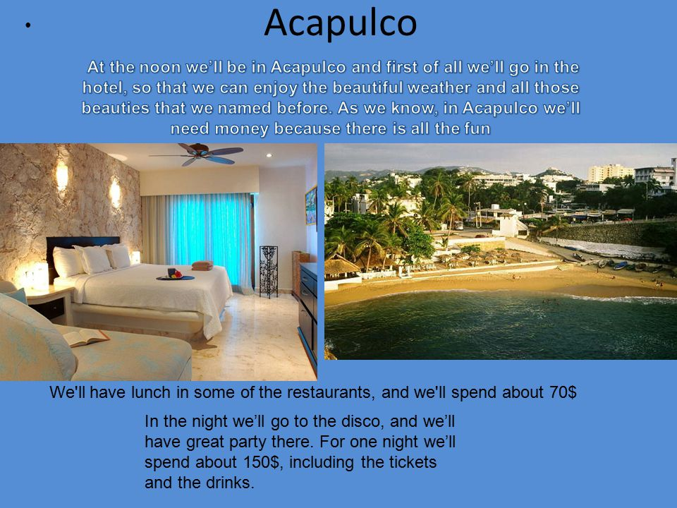 Acapulco We ll have lunch in some of the restaurants, and we ll spend about 70$ In the night we'll go to the disco, and we'll have great party there.