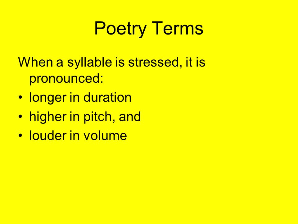 Poetry Terms When a syllable is stressed, it is pronounced: longer in duration higher in pitch, and louder in volume