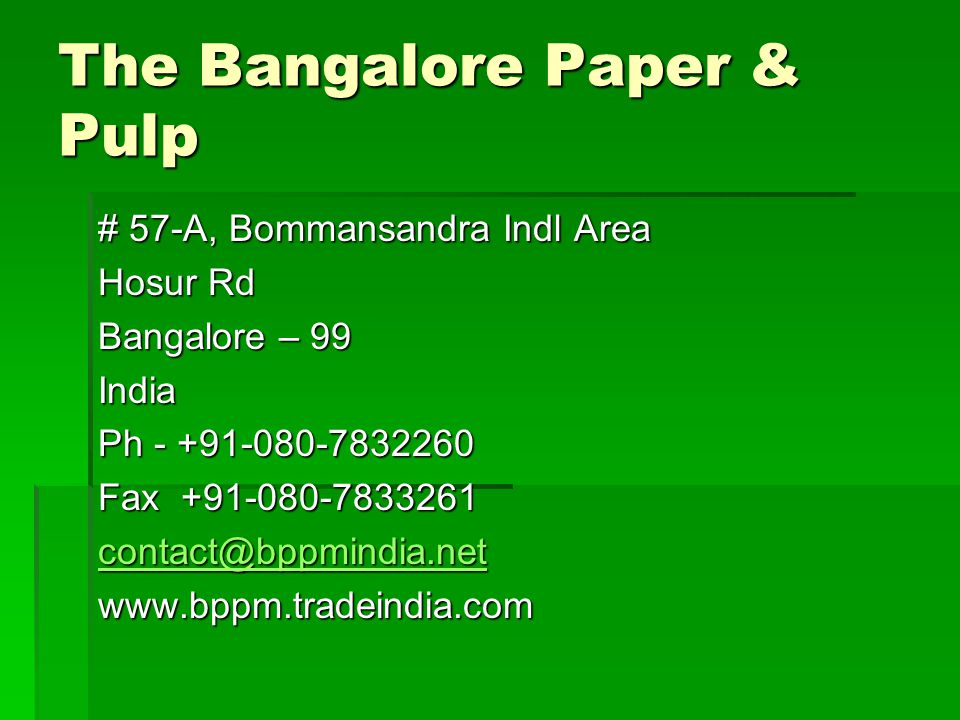 The Bangalore Paper & Pulp # 57-A, Bommansandra Indl Area Hosur Rd Bangalore – 99 India Ph - +91-080-7832260 Fax +91-080-7833261 contact@bppmindia.net www.bppm.tradeindia.com