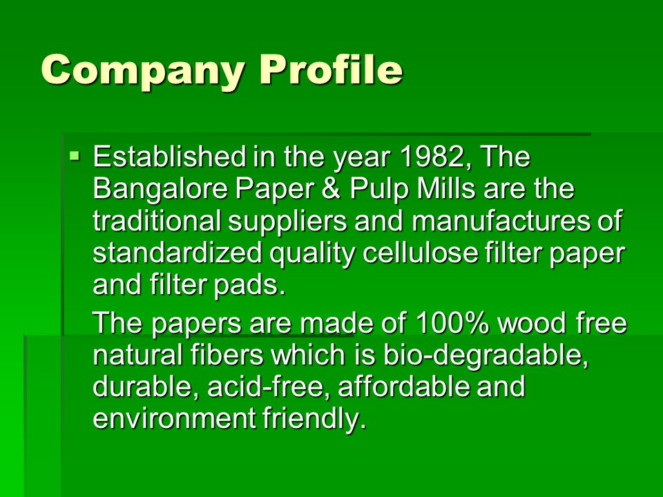 Company Profile  Established in the year 1982, The Bangalore Paper & Pulp Mills are the traditional suppliers and manufactures of standardized quality cellulose filter paper and filter pads.