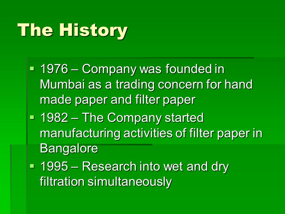 The History  1976 – Company was founded in Mumbai as a trading concern for hand made paper and filter paper  1982 – The Company started manufacturing activities of filter paper in Bangalore  1995 – Research into wet and dry filtration simultaneously