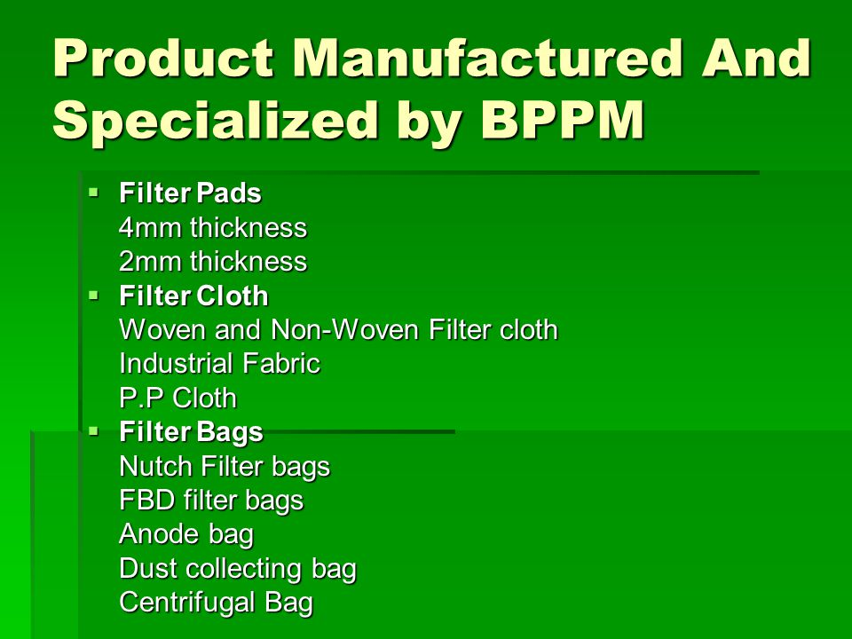 Product Manufactured And Specialized by BPPM  Filter Pads 4mm thickness 2mm thickness  Filter Cloth Woven and Non-Woven Filter cloth Industrial Fabric P.P Cloth  Filter Bags Nutch Filter bags FBD filter bags Anode bag Dust collecting bag Centrifugal Bag