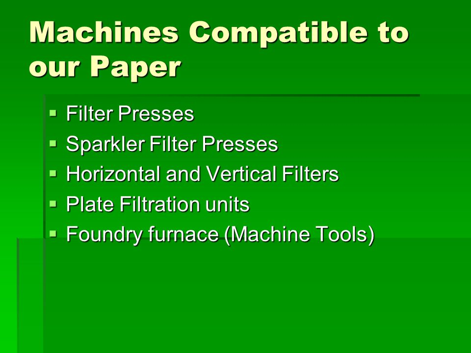 Machines Compatible to our Paper  Filter Presses  Sparkler Filter Presses  Horizontal and Vertical Filters  Plate Filtration units  Foundry furnace (Machine Tools)