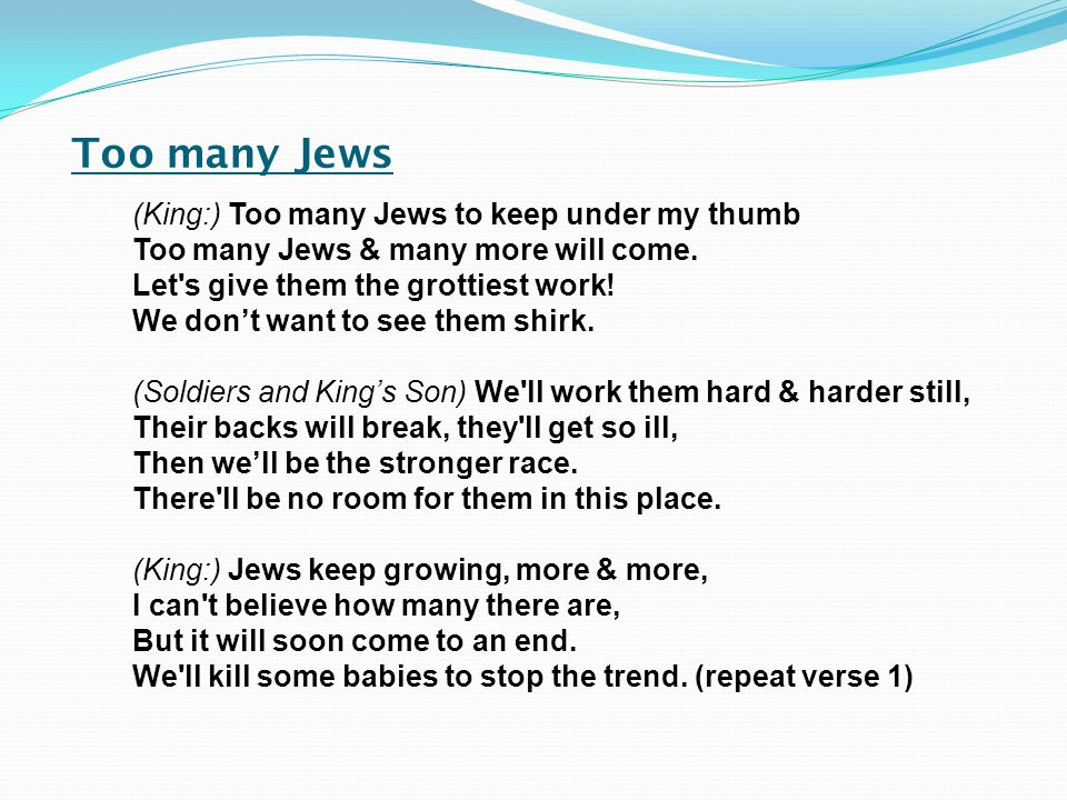 Too many Jews (King:) Too many Jews to keep under my thumb Too many Jews & many more will come.