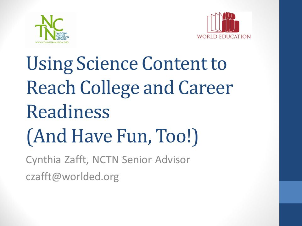 Using Science Content to Reach College and Career Readiness (And Have Fun, Too!) Cynthia Zafft, NCTN Senior Advisor czafft@worlded.org