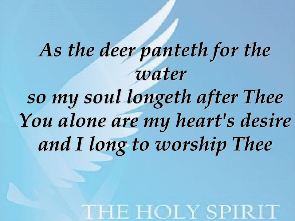 As the deer panteth for the water so my soul longeth after Thee You alone are my heart s desire and I long to worship Thee