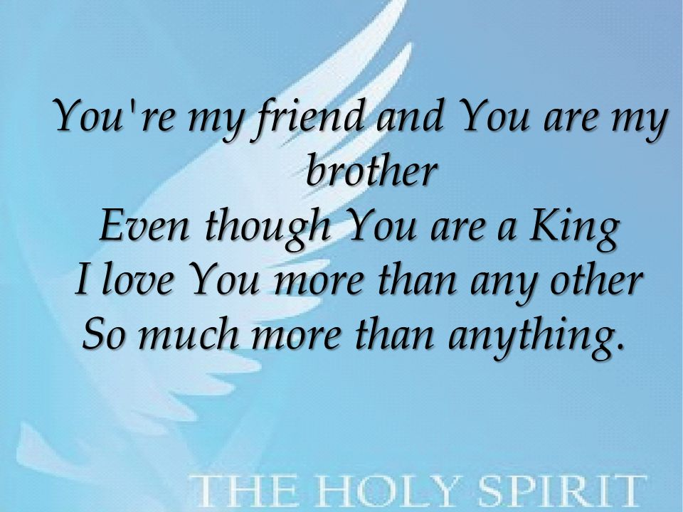 You re my friend and You are my brother Even though You are a King I love You more than any other So much more than anything.