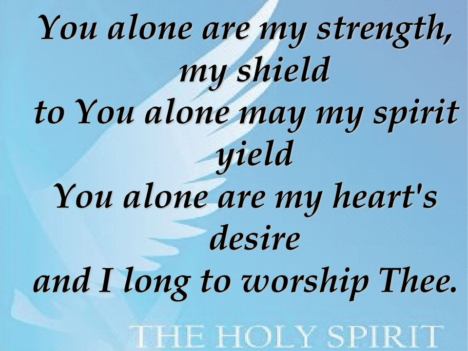 You alone are my strength, my shield to You alone may my spirit yield You alone are my heart s desire and I long to worship Thee.