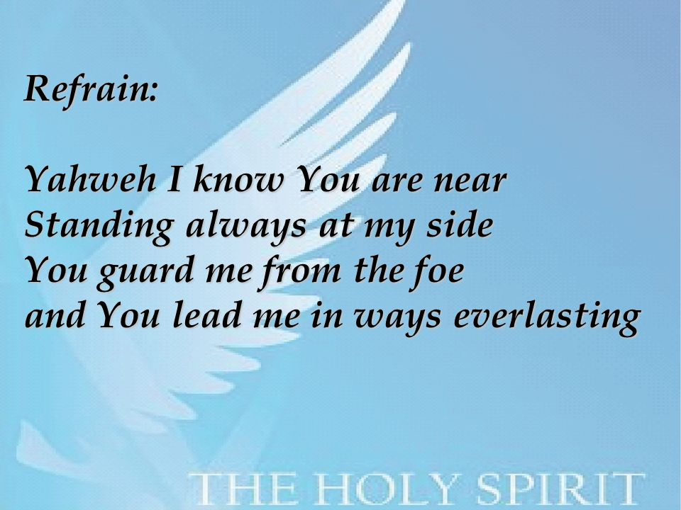 Refrain: Yahweh I know You are near Standing always at my side You guard me from the foe and You lead me in ways everlasting