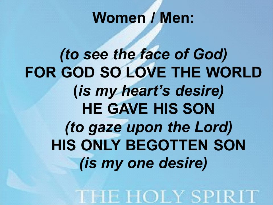 Women / Men: (to see the face of God) FOR GOD SO LOVE THE WORLD (is my heart's desire) HE GAVE HIS SON (to gaze upon the Lord) HIS ONLY BEGOTTEN SON (is my one desire)