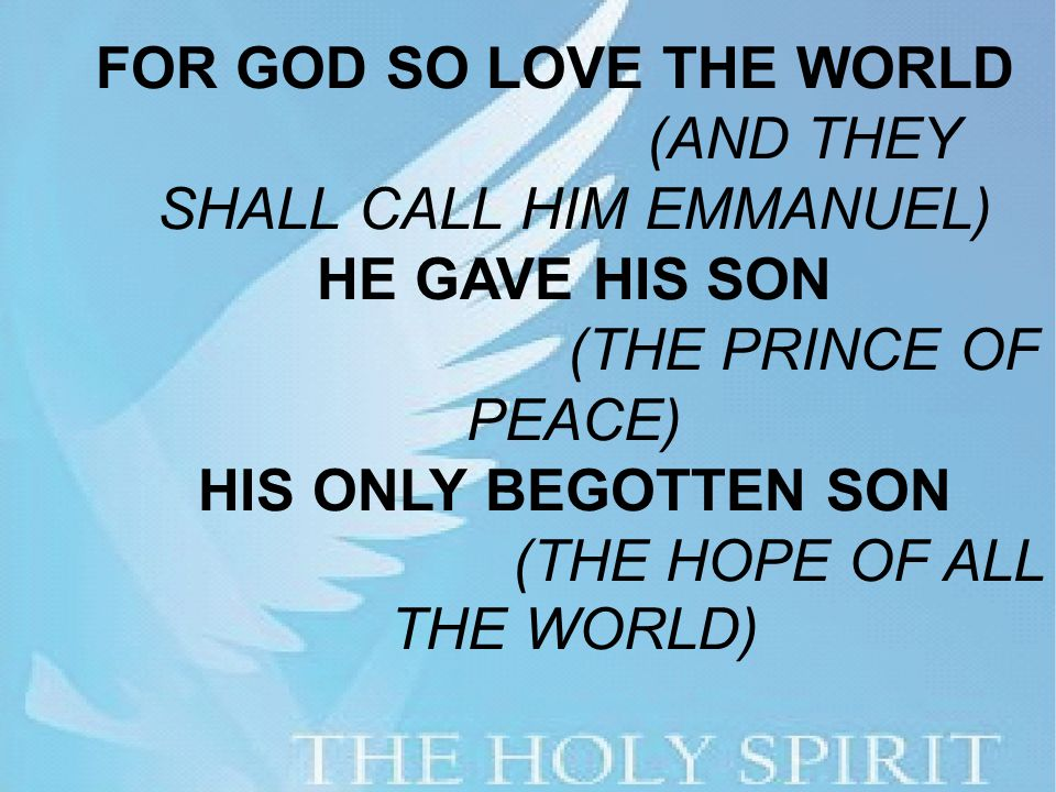 FOR GOD SO LOVE THE WORLD (AND THEY SHALL CALL HIM EMMANUEL) HE GAVE HIS SON (THE PRINCE OF PEACE) HIS ONLY BEGOTTEN SON (THE HOPE OF ALL THE WORLD)