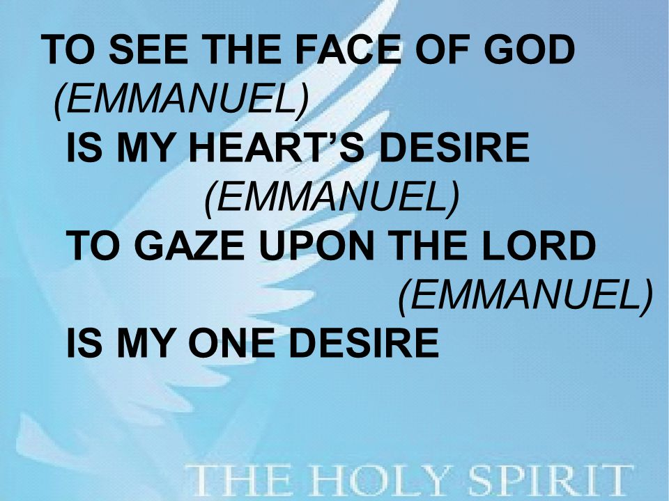 TO SEE THE FACE OF GOD (EMMANUEL) IS MY HEART'S DESIRE (EMMANUEL) TO GAZE UPON THE LORD (EMMANUEL) IS MY ONE DESIRE