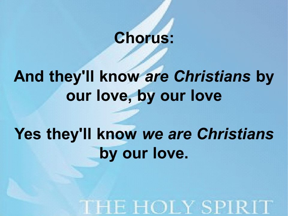 Chorus: And they ll know are Christians by our love, by our love Yes they ll know we are Christians by our love.