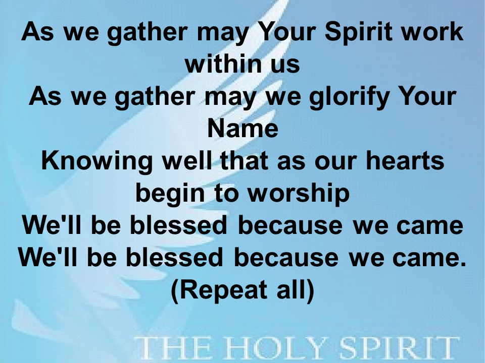 As we gather may Your Spirit work within us As we gather may we glorify Your Name Knowing well that as our hearts begin to worship We ll be blessed because we came We ll be blessed because we came.