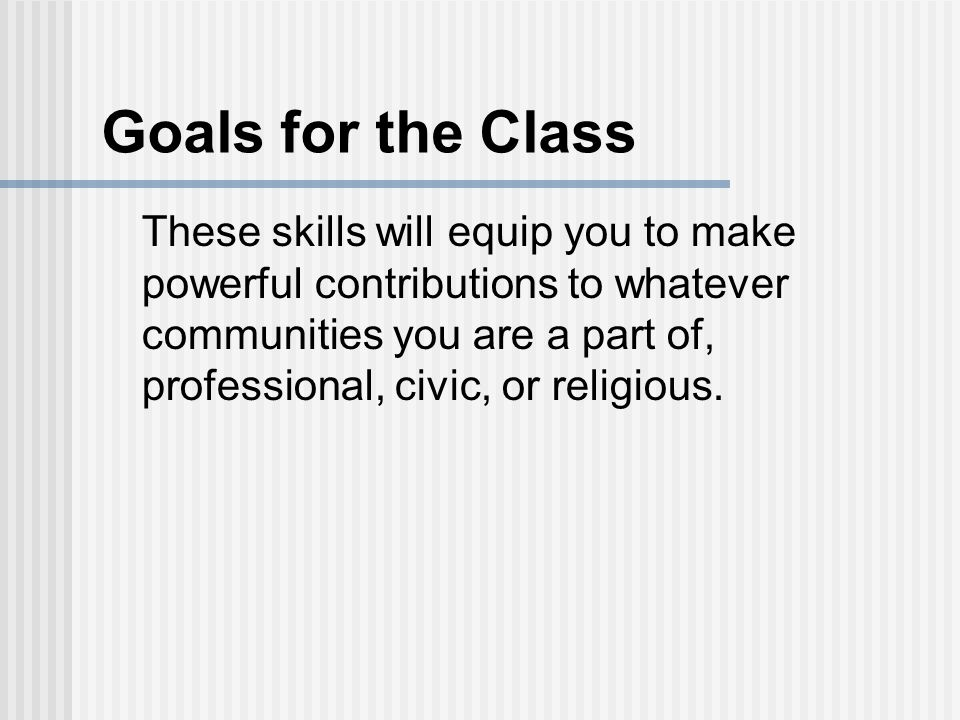 Goals for the Class These skills will equip you to make powerful contributions to whatever communities you are a part of, professional, civic, or religious.